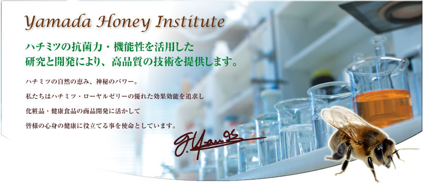 Yamada Honey Institute.We use high-quality techniques for research and development focusing .Honey's natural blessing, miraculous power We have been thoroughly researching the excellent benefits of honey and royal jelly.Our mission is to make use of honey for your body and mental health by using its benefits in the development of cosmetics and health food.on the antibacterial properties and functions of honey.